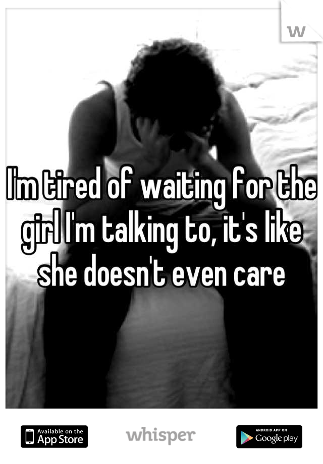 I'm tired of waiting for the girl I'm talking to, it's like she doesn't even care