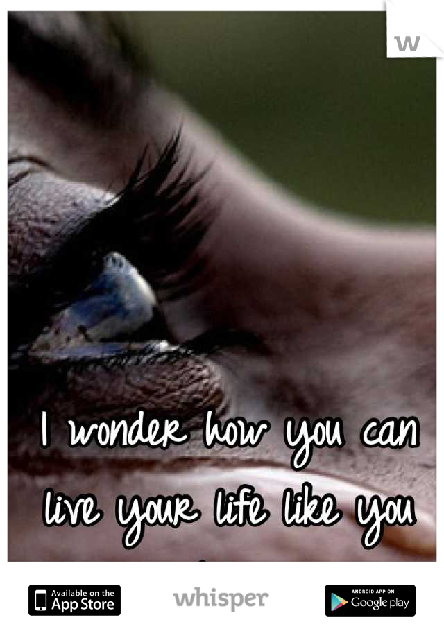 I wonder how you can live your life like you never knew me...