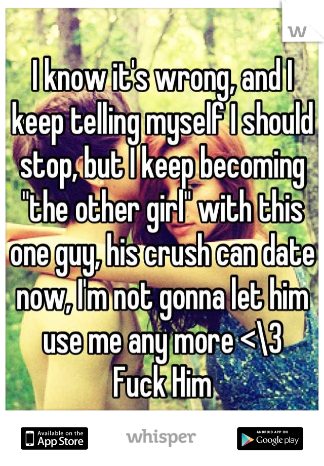 """I know it's wrong, and I keep telling myself I should stop, but I keep becoming """"the other girl"""" with this one guy, his crush can date now, I'm not gonna let him use me any more <\3  Fuck Him"""