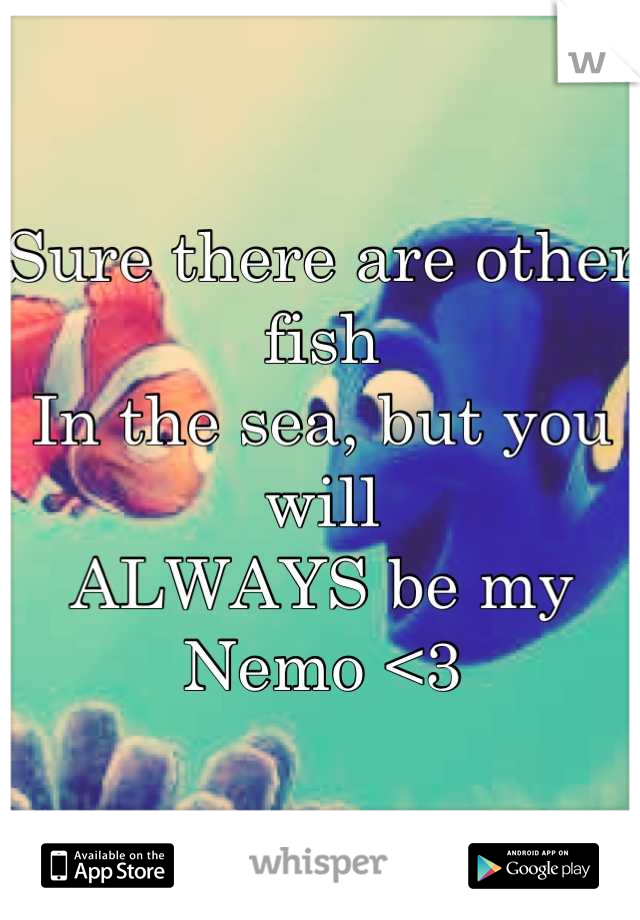 Sure there are other fish  In the sea, but you will ALWAYS be my Nemo <3