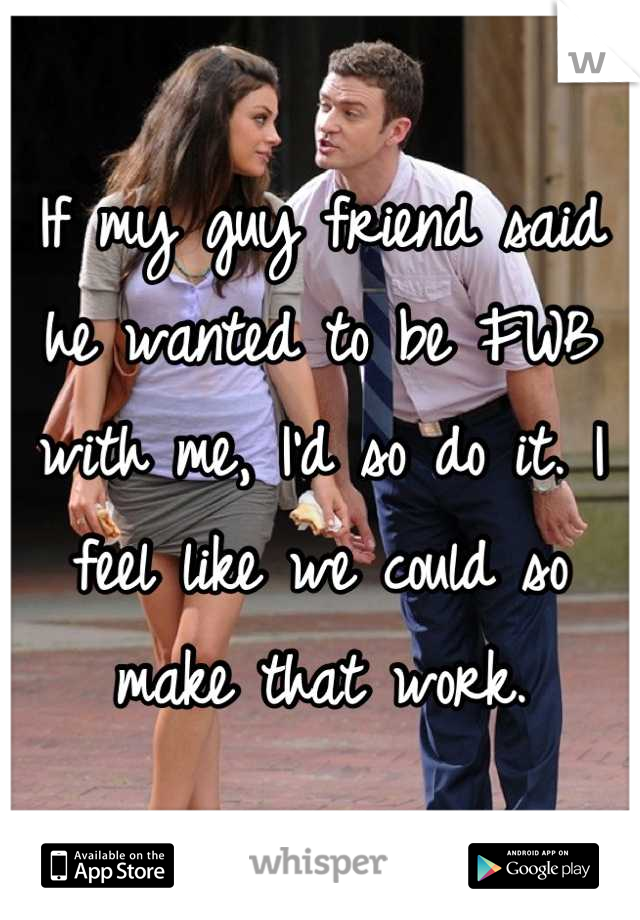 If my guy friend said he wanted to be FWB with me, I'd so do it. I feel like we could so make that work.