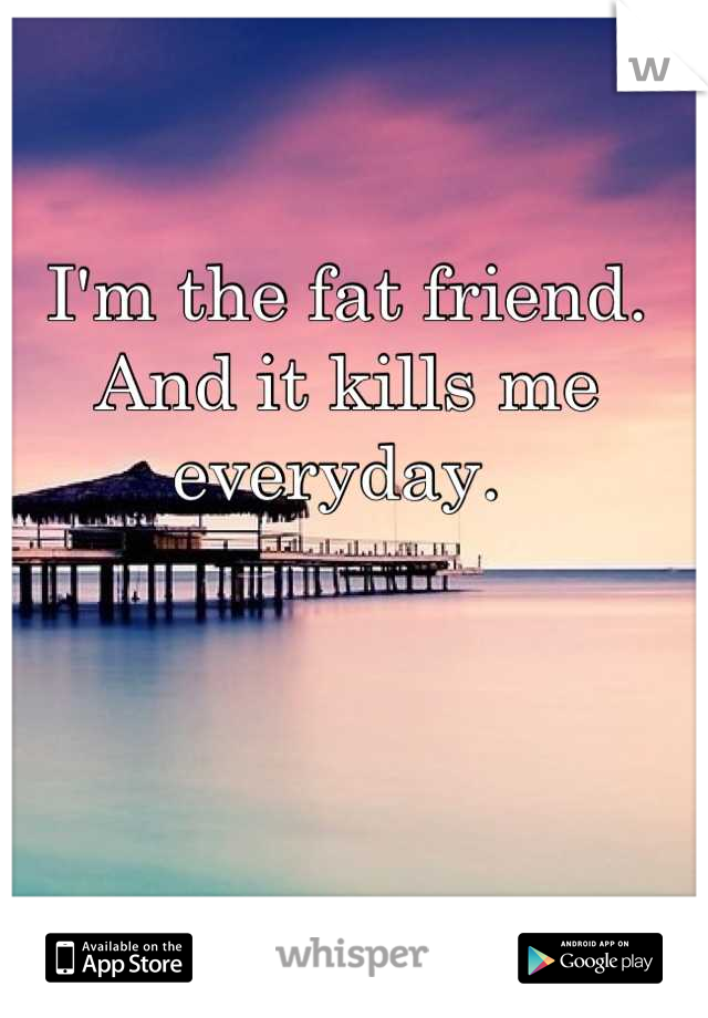 I'm the fat friend. And it kills me everyday.