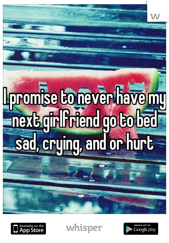 I promise to never have my next girlfriend go to bed sad, crying, and or hurt