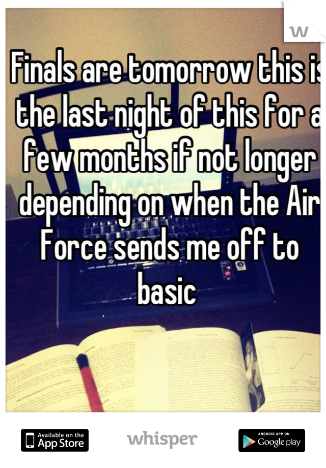 Finals are tomorrow this is the last night of this for a few months if not longer depending on when the Air Force sends me off to basic