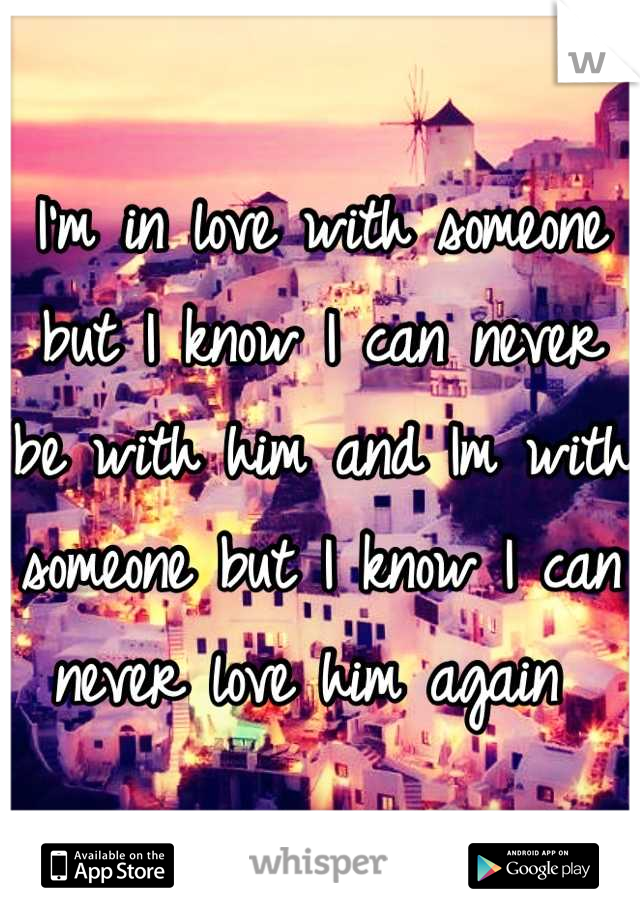 I'm in love with someone but I know I can never be with him and Im with someone but I know I can never love him again