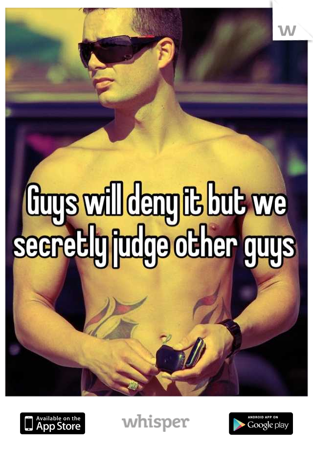 Guys will deny it but we secretly judge other guys