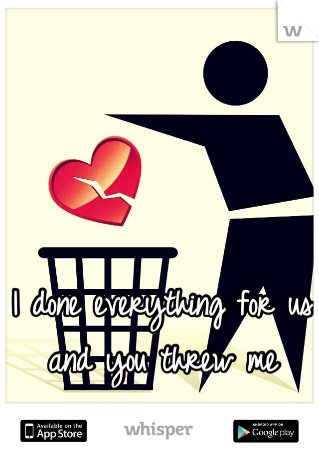 I done everything for us and you threw me away