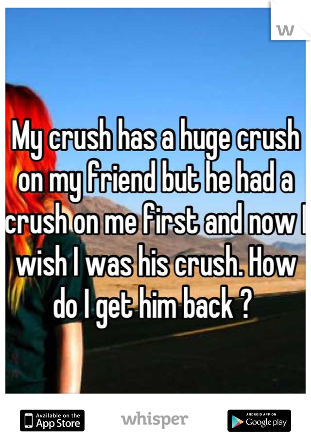 My crush has a huge crush on my friend but he had a crush on me first and now I wish I was his crush. How do I get him back ?