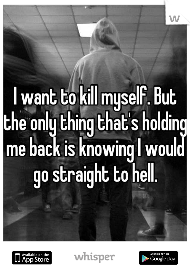 I want to kill myself. But the only thing that's holding me back is knowing I would go straight to hell.
