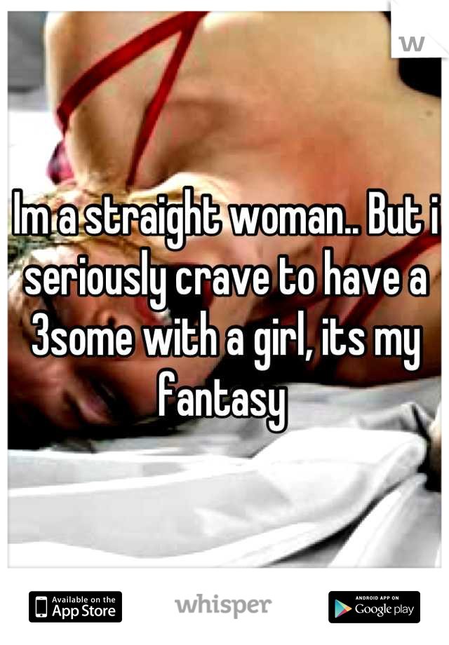 Im a straight woman.. But i seriously crave to have a 3some with a girl, its my fantasy