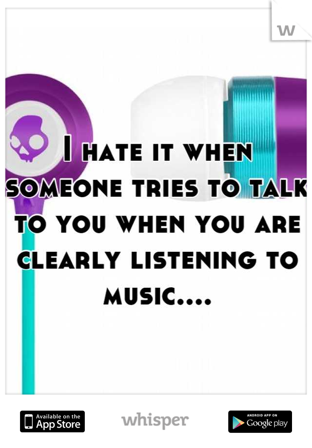 I hate it when someone tries to talk to you when you are clearly listening to music....