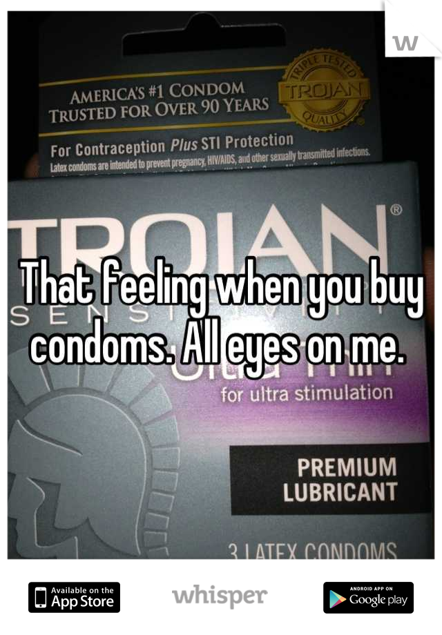 That feeling when you buy condoms. All eyes on me.