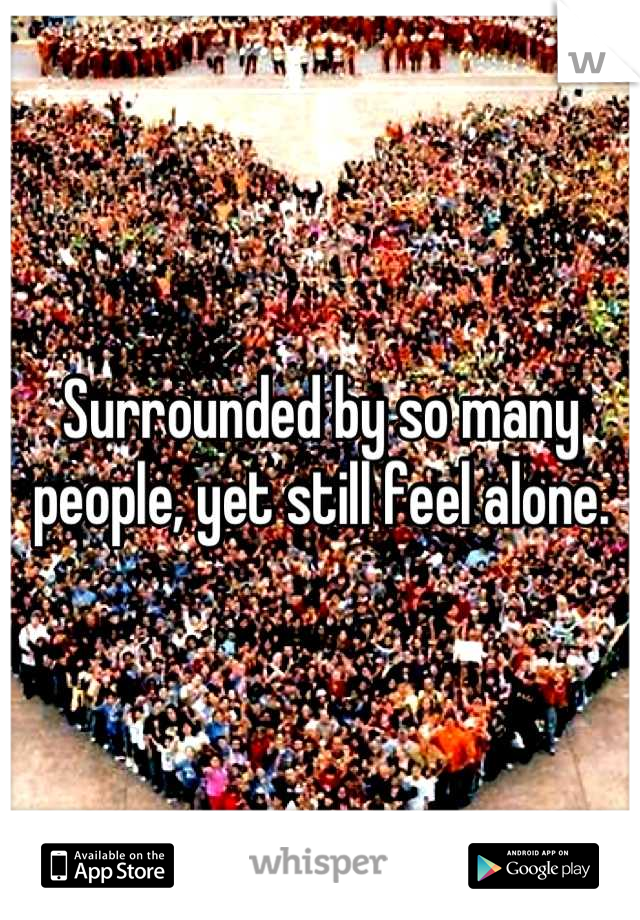 Surrounded by so many people, yet still feel alone.