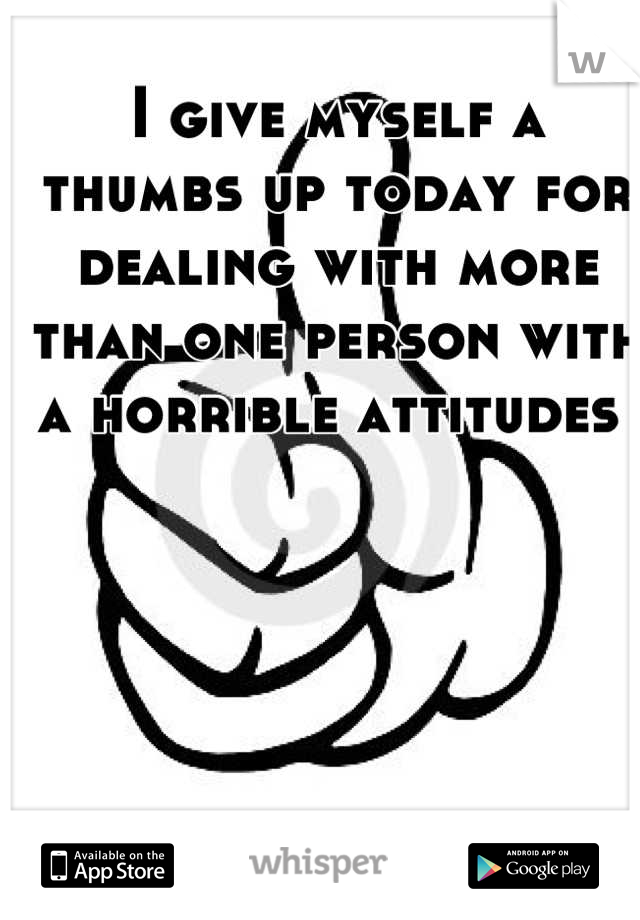 I give myself a thumbs up today for dealing with more than one person with a horrible attitudes