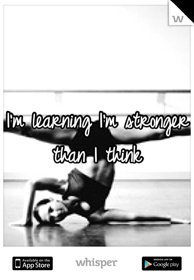 I'm learning I'm stronger than I think