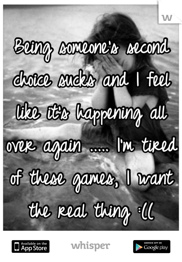 Being someone's second choice sucks and I feel like it's happening all over again ..... I'm tired of these games, I want the real thing :((