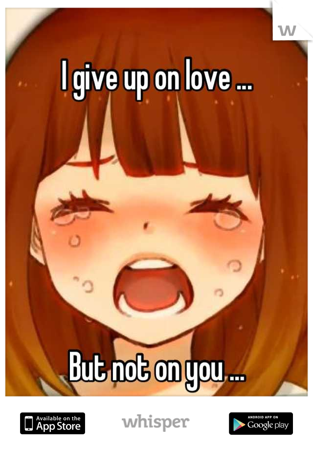 I give up on love ...       But not on you ...