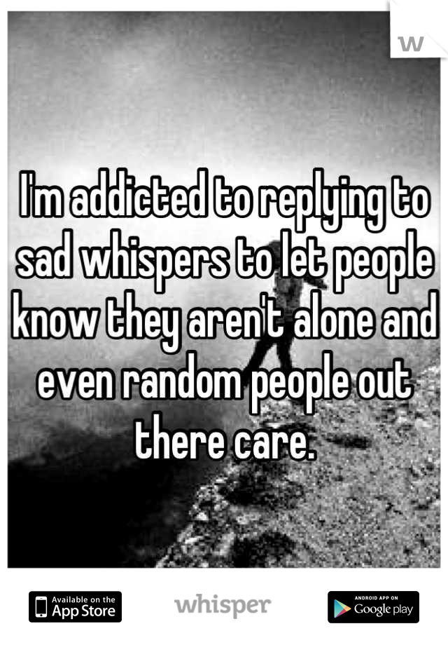 I'm addicted to replying to sad whispers to let people know they aren't alone and even random people out there care.