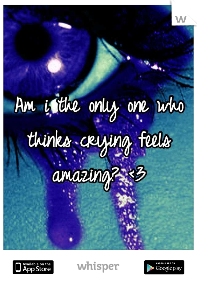 Am i the only one who thinks crying feels amazing? <3