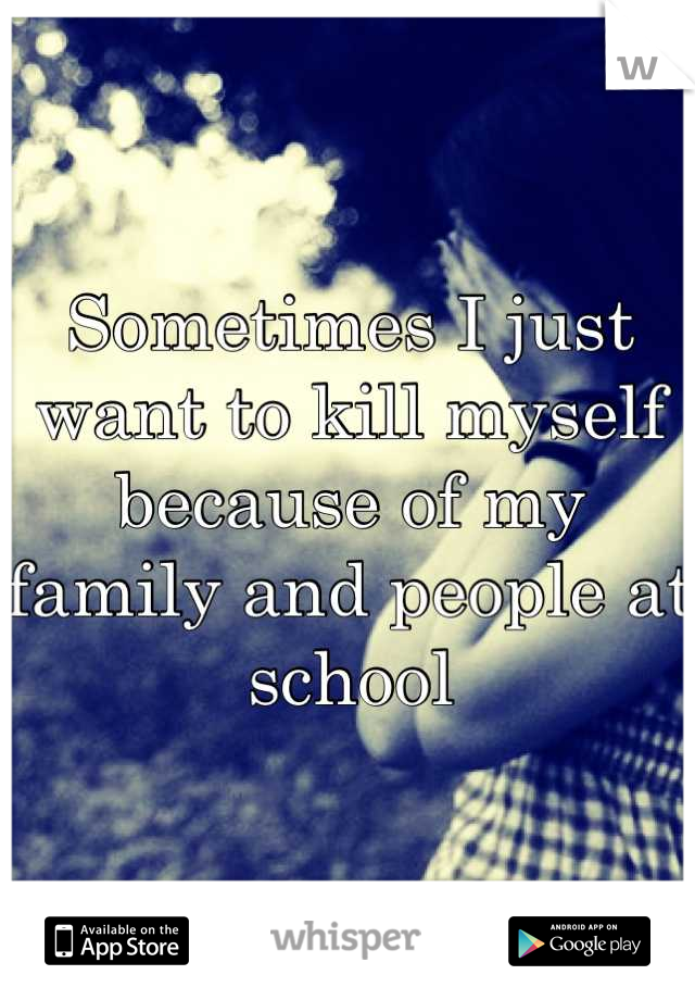 Sometimes I just want to kill myself because of my family and people at school