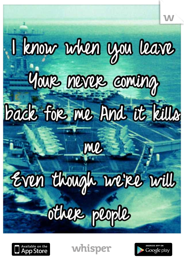I know when you leave Your never coming  back for me And it kills me Even though we're will other people