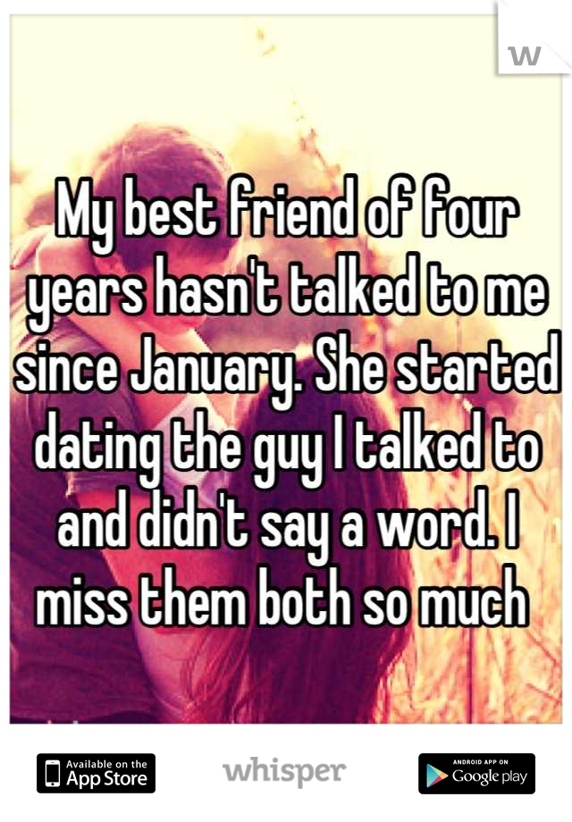 My best friend of four years hasn't talked to me since January. She started dating the guy I talked to and didn't say a word. I miss them both so much