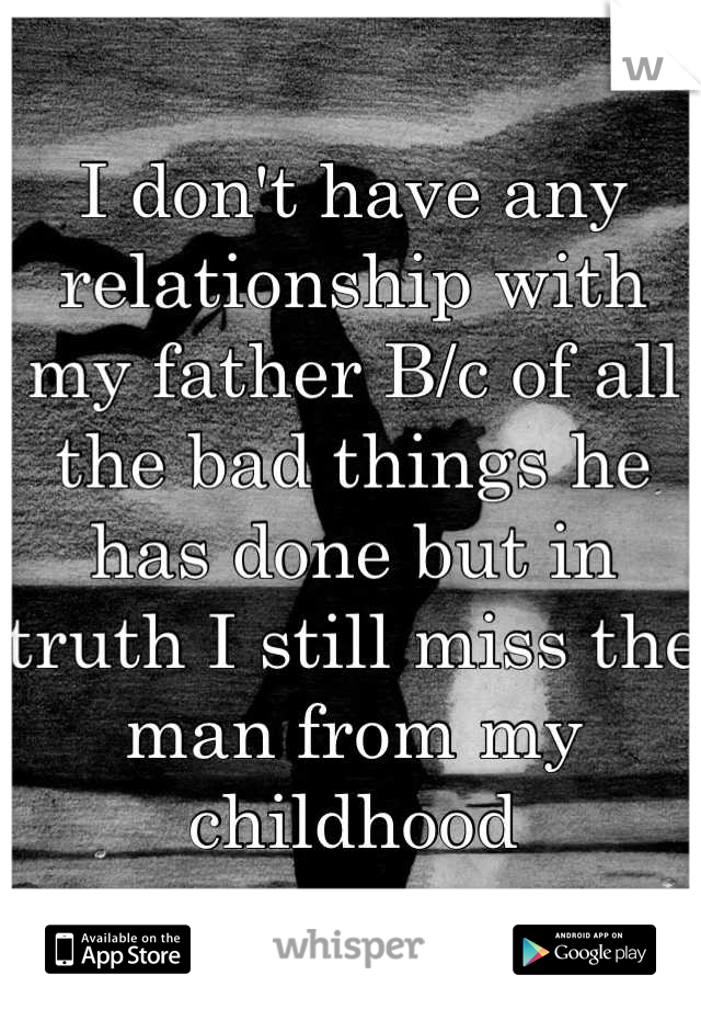 I don't have any relationship with my father B/c of all the bad things he has done but in truth I still miss the man from my childhood