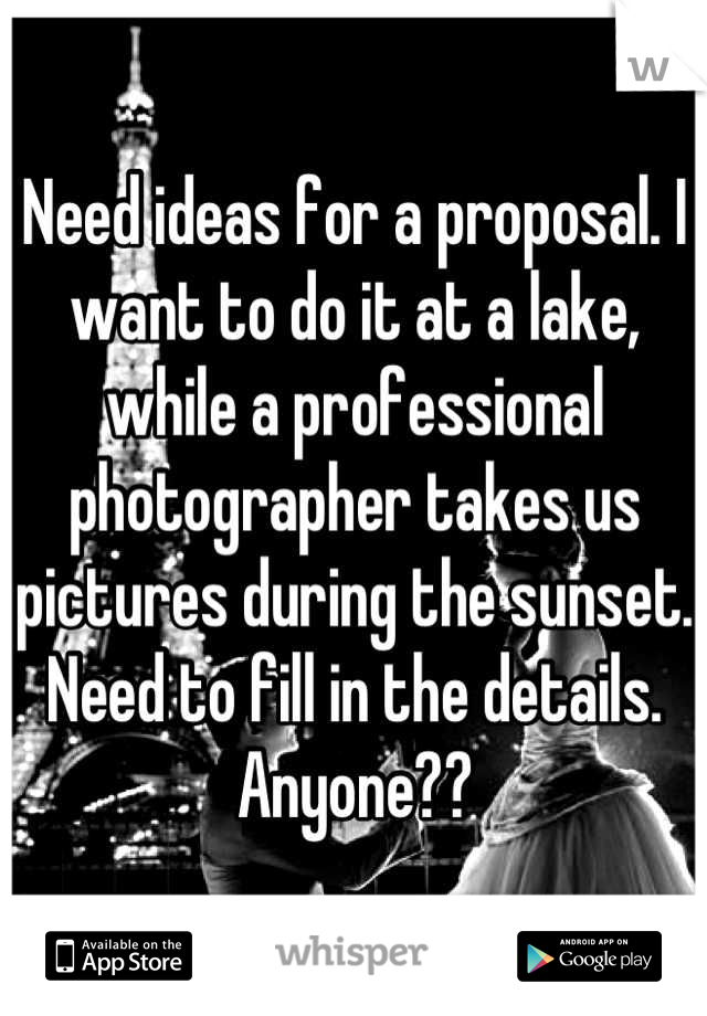 Need ideas for a proposal. I want to do it at a lake, while a professional photographer takes us pictures during the sunset. Need to fill in the details. Anyone??