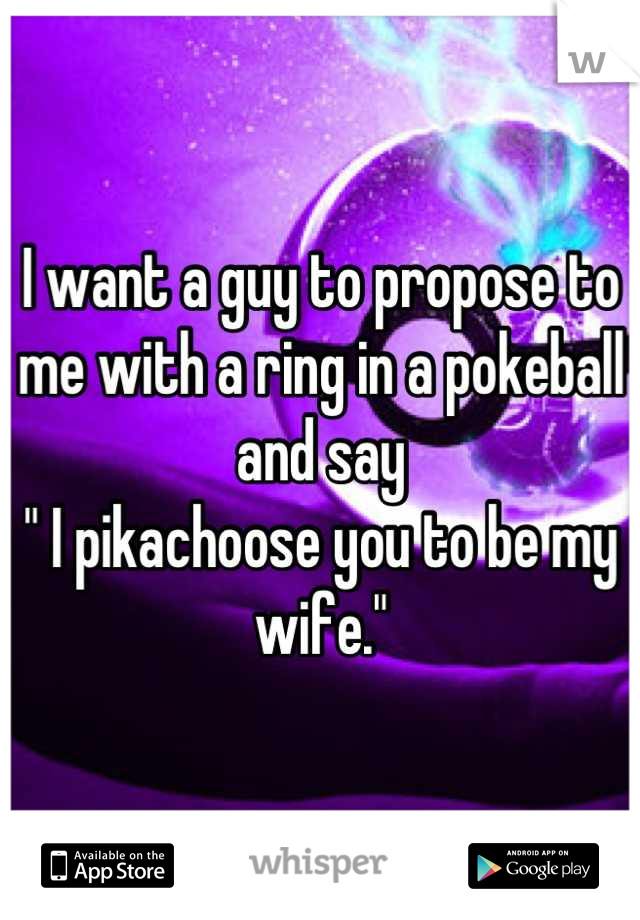 "I want a guy to propose to me with a ring in a pokeball and say "" I pikachoose you to be my wife."""