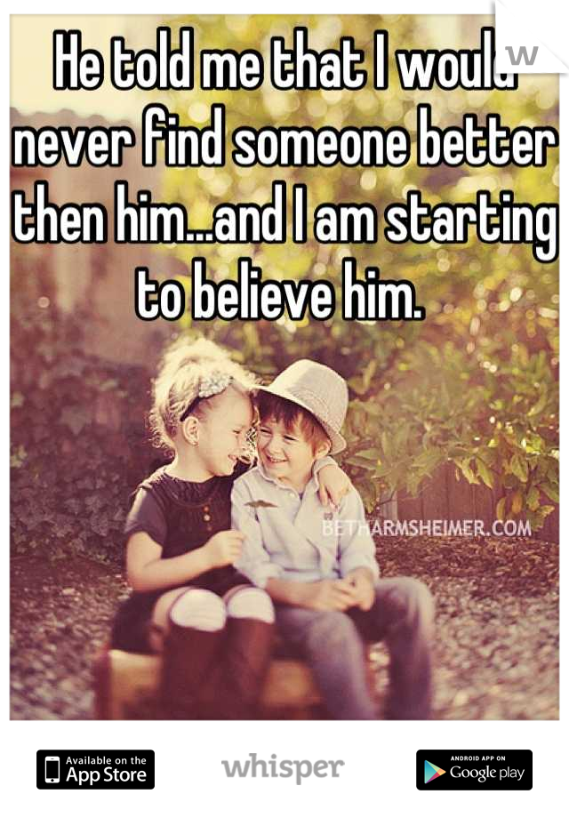 He told me that I would never find someone better then him...and I am starting to believe him.