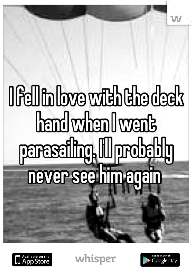 I fell in love with the deck hand when I went parasailing. I'll probably never see him again