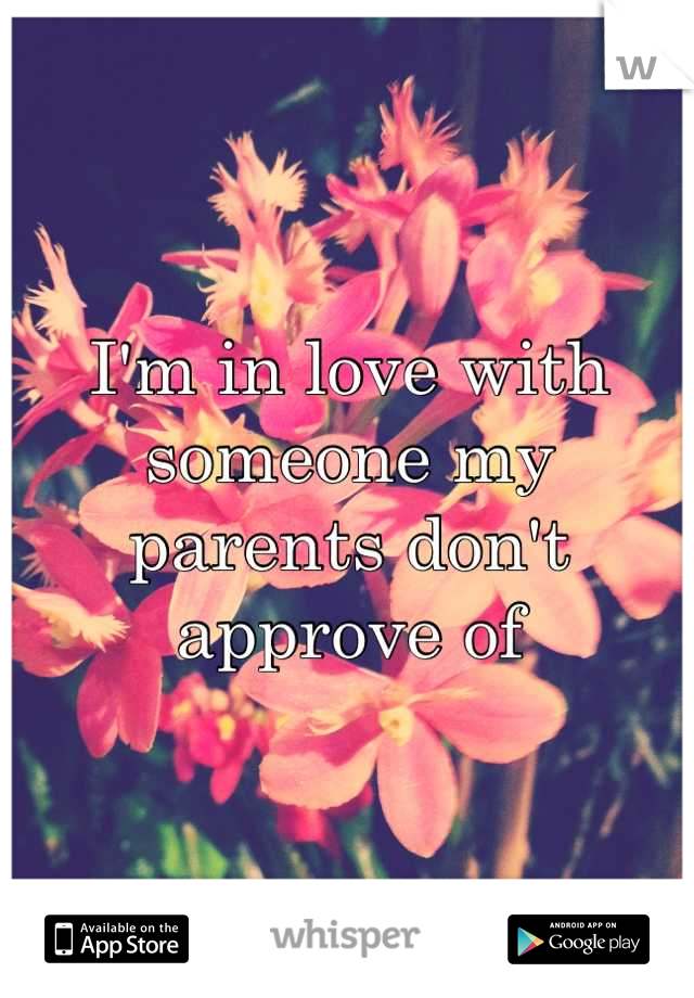 I'm in love with someone my parents don't approve of