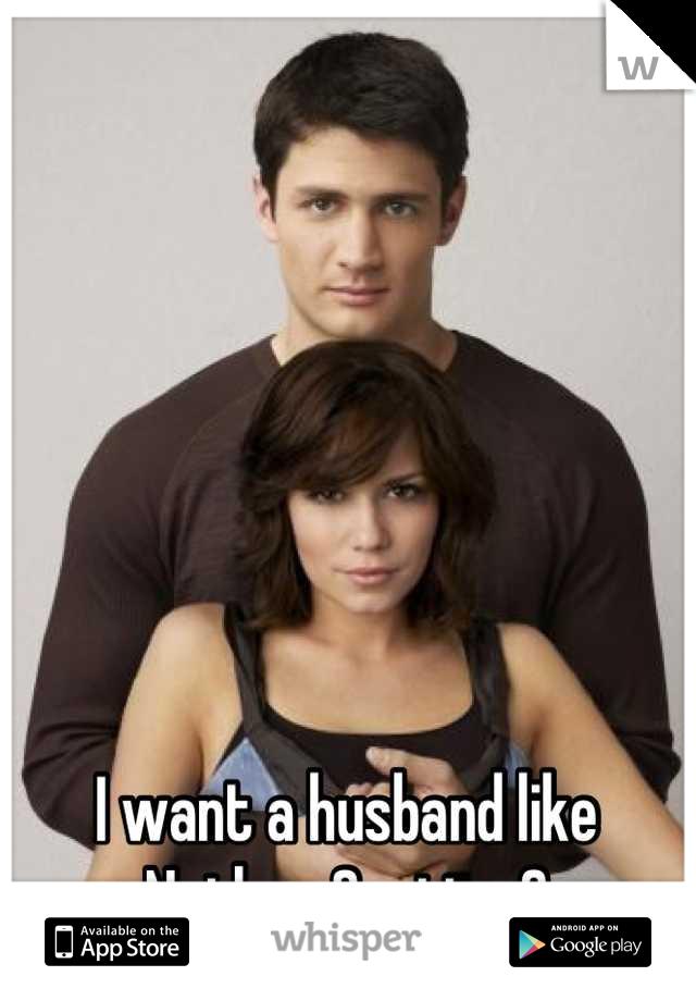 I want a husband like Nathan Scott <3