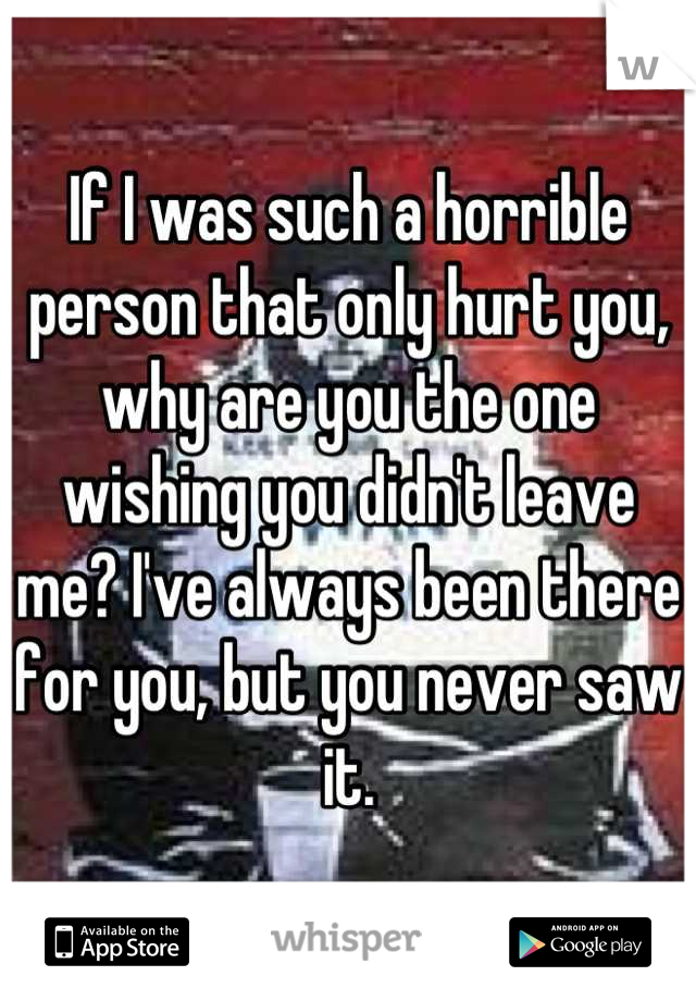 If I was such a horrible person that only hurt you, why are you the one wishing you didn't leave me? I've always been there for you, but you never saw it.