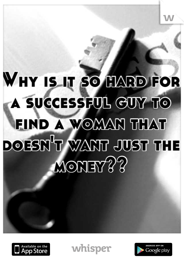 Why is it so hard for a successful guy to find a woman that doesn't want just the money??