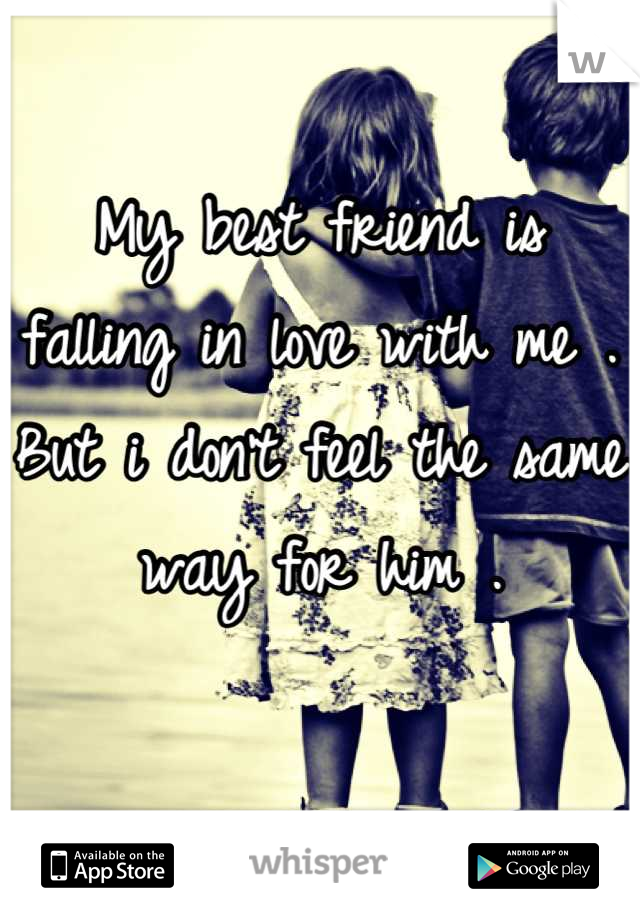 My best friend is falling in love with me . But i don't feel the same way for him .
