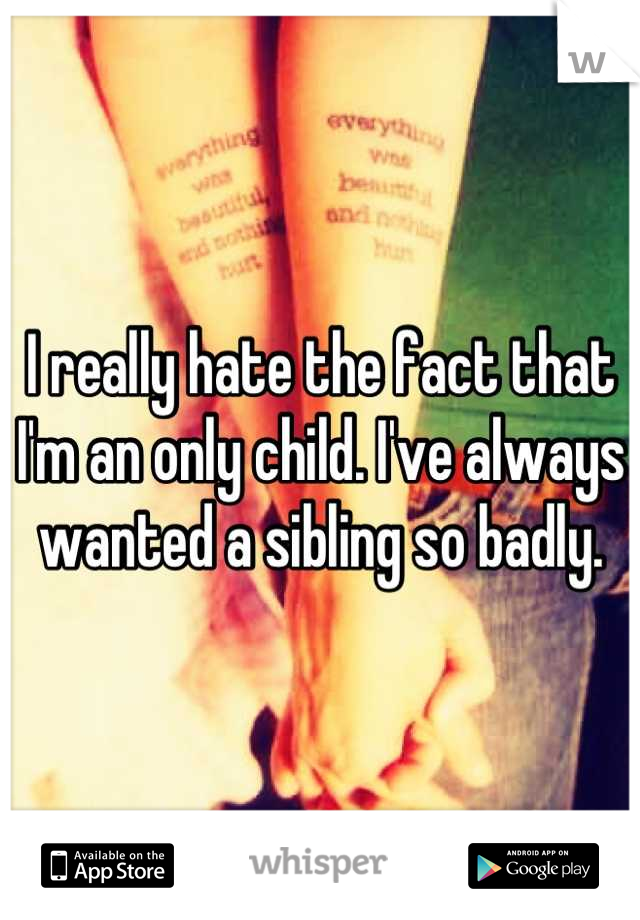I really hate the fact that I'm an only child. I've always wanted a sibling so badly.