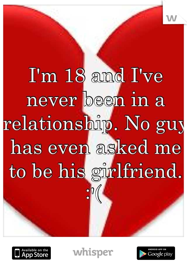 I'm 18 and I've never been in a relationship. No guy has even asked me to be his girlfriend. :'(