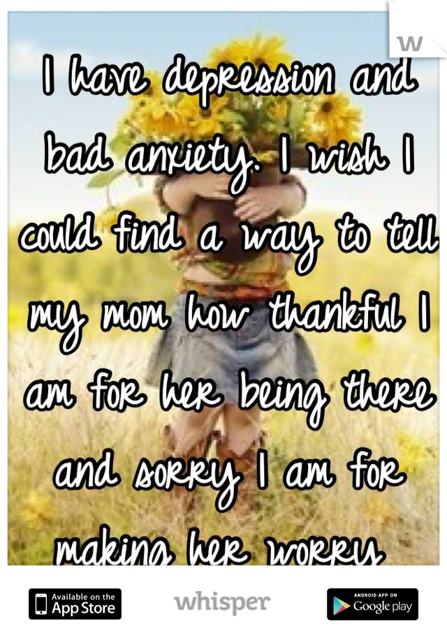 I have depression and bad anxiety. I wish I could find a way to tell my mom how thankful I am for her being there and sorry I am for making her worry
