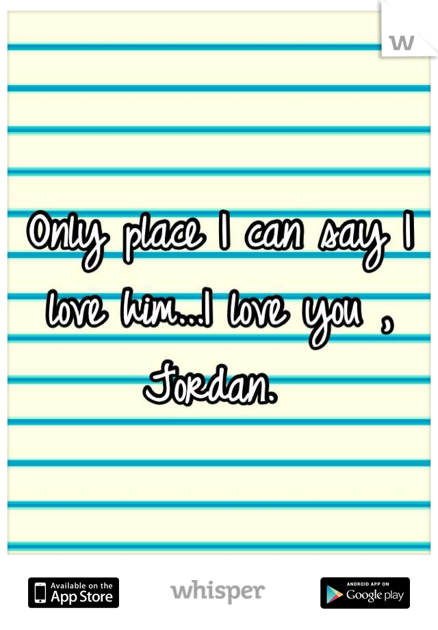 Only place I can say I love him...I love you , Jordan.