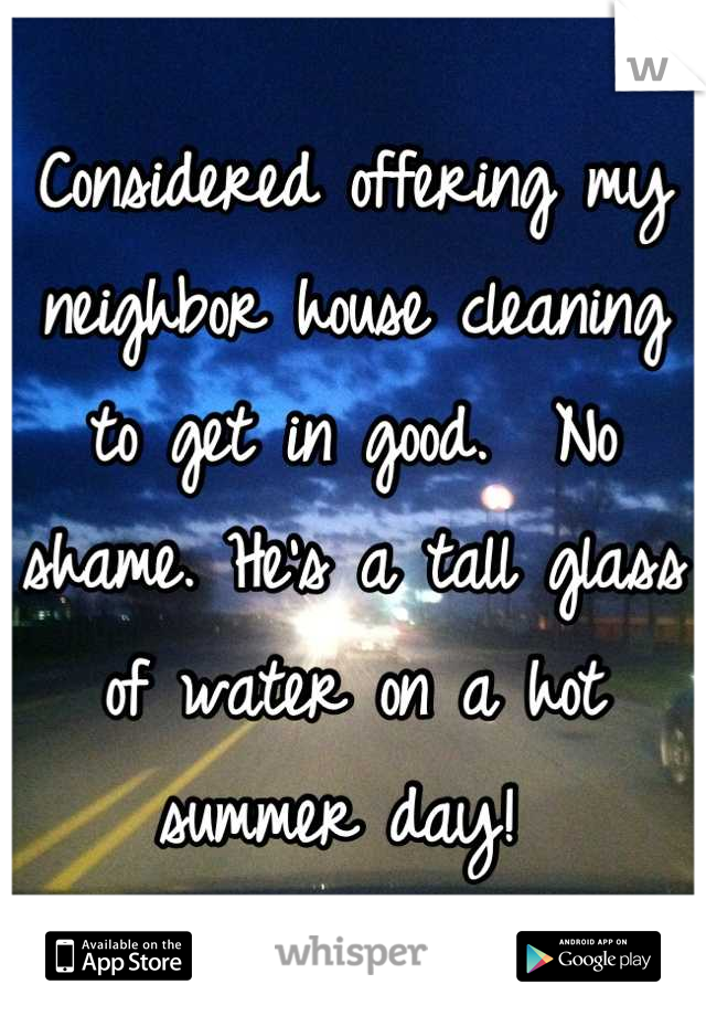 Considered offering my neighbor house cleaning to get in good.  No shame. He's a tall glass of water on a hot summer day!