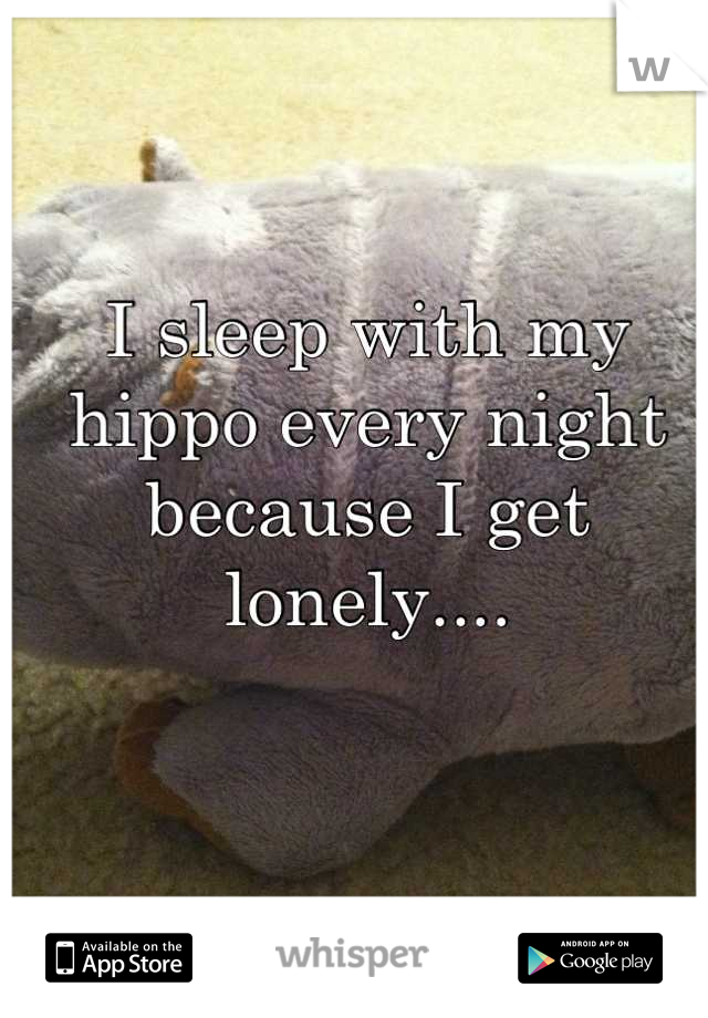 I sleep with my hippo every night because I get lonely....