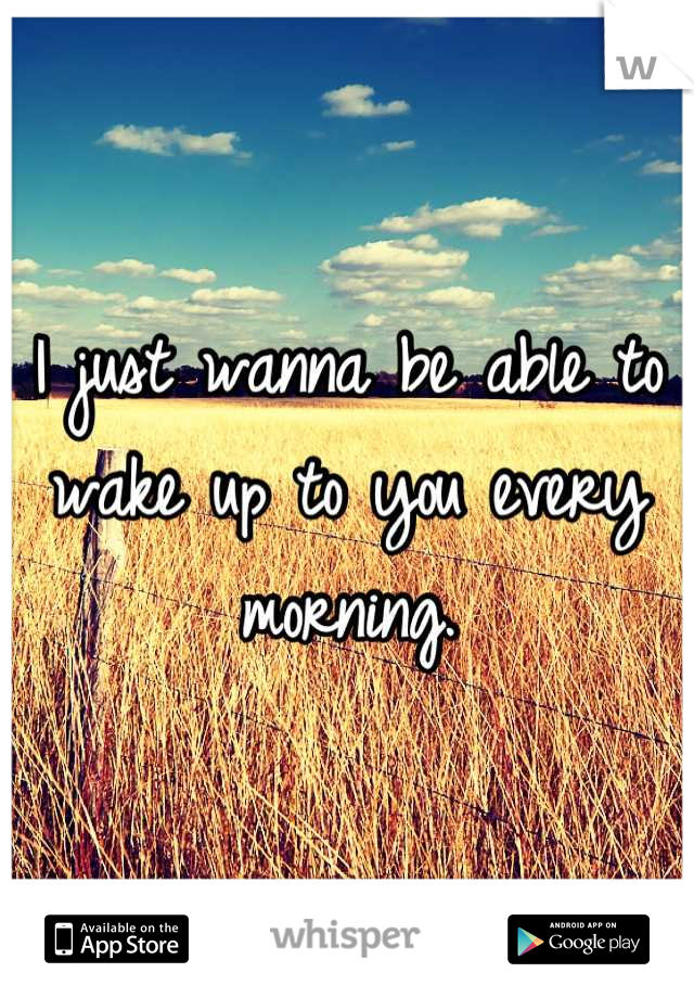 I just wanna be able to wake up to you every morning.