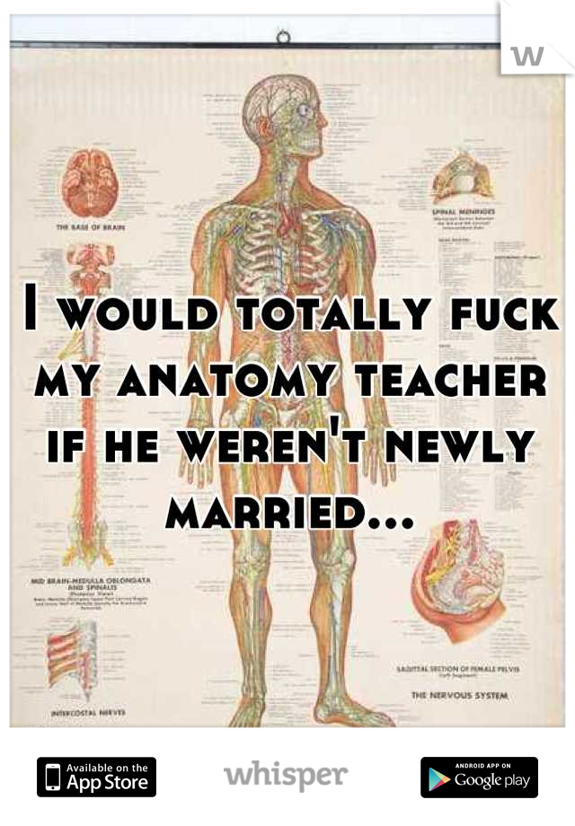 I would totally fuck my anatomy teacher if he weren't newly married...