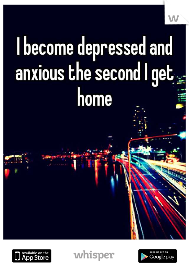 I become depressed and anxious the second I get home