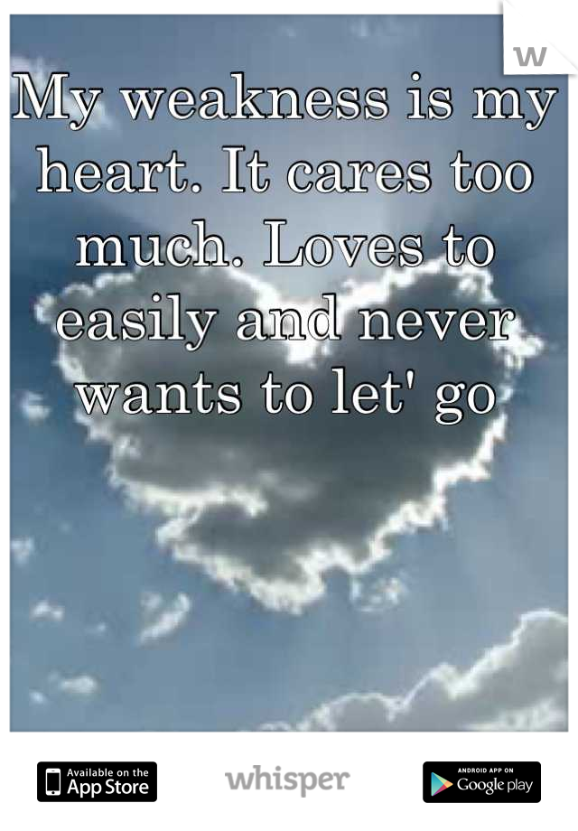 My weakness is my heart. It cares too much. Loves to easily and never wants to let' go