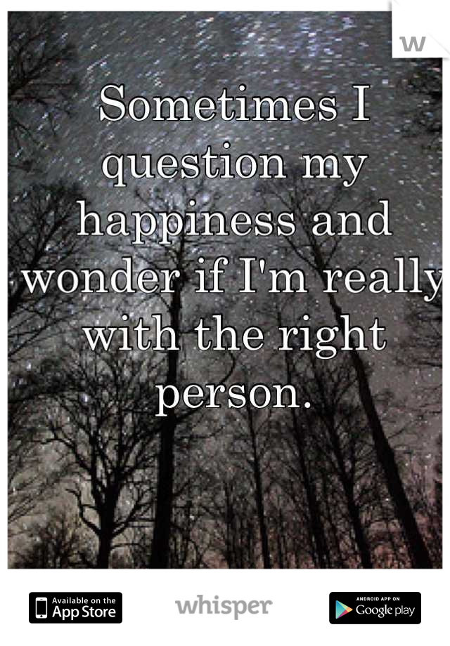 Sometimes I question my happiness and wonder if I'm really with the right person.