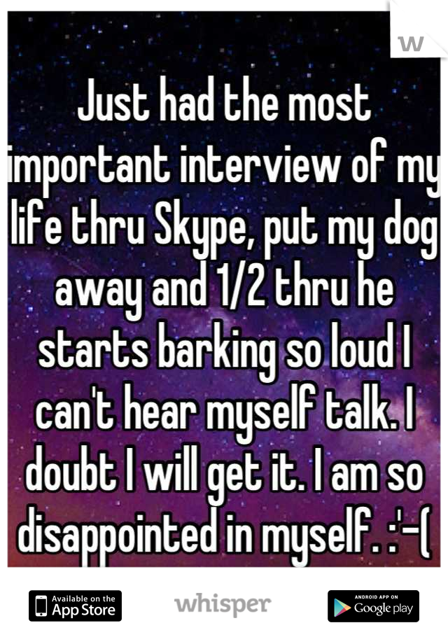Just had the most important interview of my life thru Skype, put my dog away and 1/2 thru he starts barking so loud I can't hear myself talk. I doubt I will get it. I am so disappointed in myself. :'-(