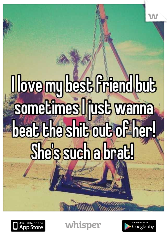 I love my best friend but sometimes I just wanna beat the shit out of her! She's such a brat!
