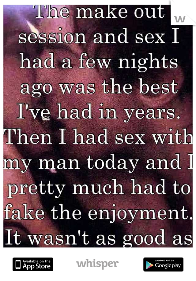 The make out session and sex I had a few nights ago was the best I've had in years. Then I had sex with my man today and I pretty much had to fake the enjoyment. It wasn't as good as the other guy :$